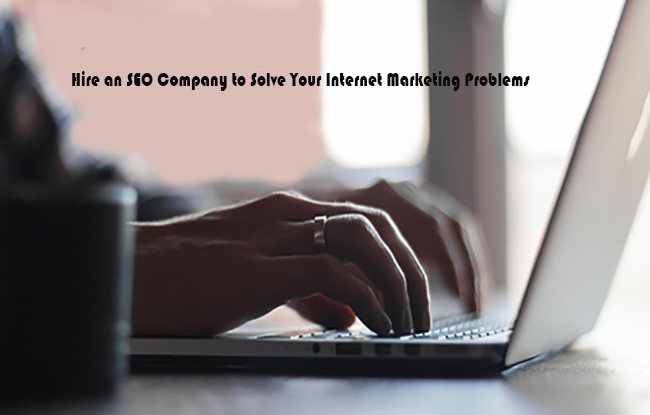 Hire an SEO Company to Solve Your Internet Marketing Problems
